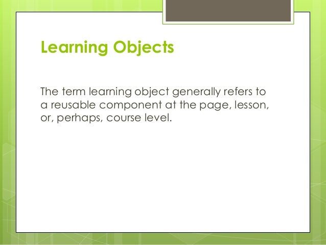 Learning Objects The term learning object generally refers to a reusable component at the page, lesson, or, perhaps, cours...