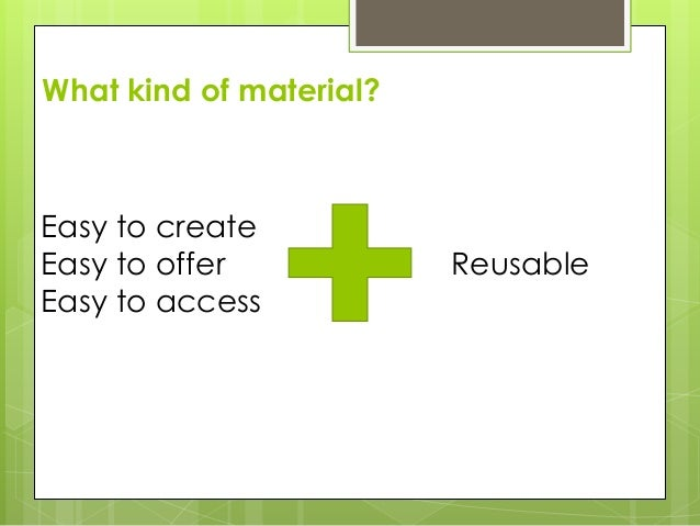 What kind of material? Easy to create Easy to offer Easy to access Reusable