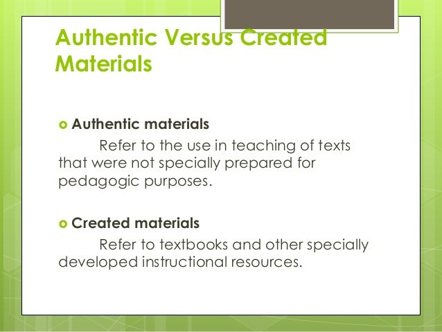 Authentic Versus Created Materials  Authentic materials Refer to the use in teaching of texts that were not specially pre...