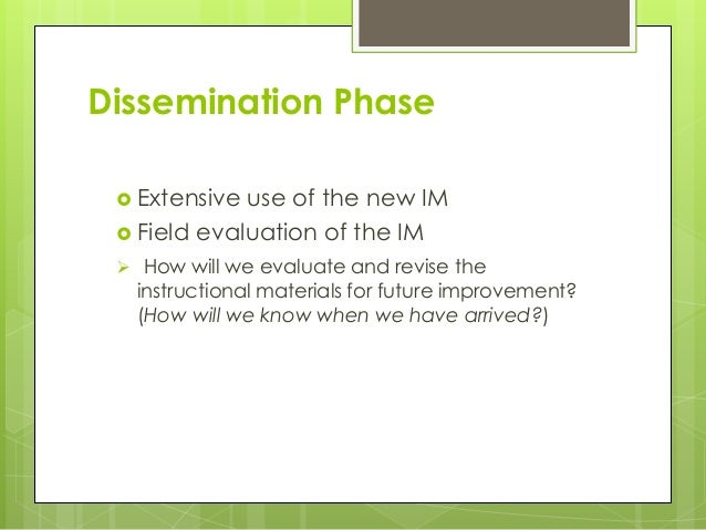 Dissemination Phase  Extensive use of the new IM  Field evaluation of the IM  How will we evaluate and revise the instr...