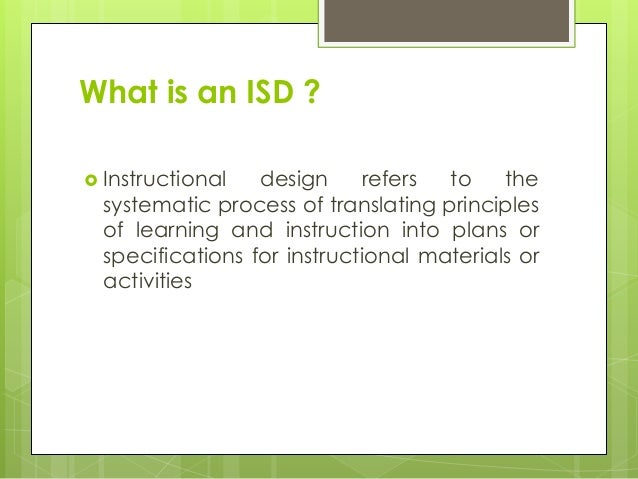 What is an ISD ?  Instructional design refers to the systematic process of translating principles of learning and instruc...