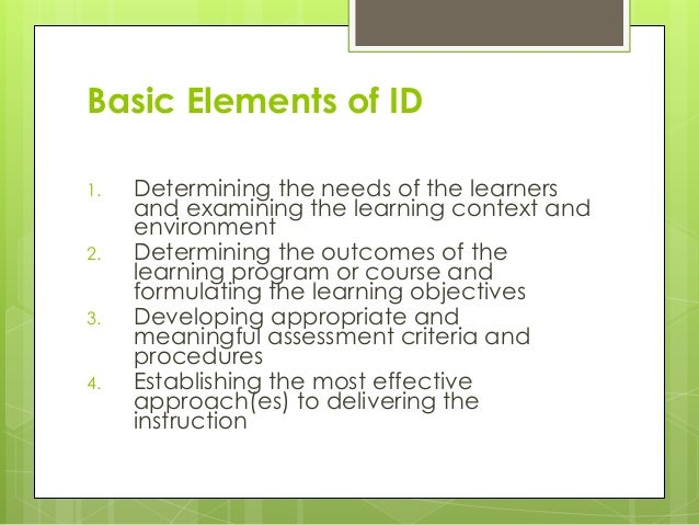 Basic Elements of ID 1. Determining the needs of the learners and examining the learning context and environment 2. Determ...