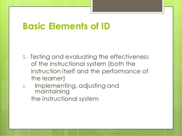 Basic Elements of ID 5. Testing and evaluating the effectiveness of the instructional system (both the instruction itself ...