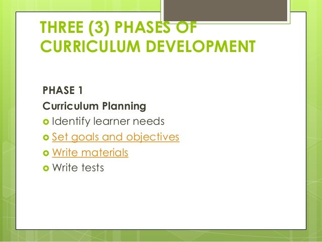 THREE (3) PHASES OF CURRICULUM DEVELOPMENT PHASE 1 Curriculum Planning  Identify learner needs  Set goals and objectives...