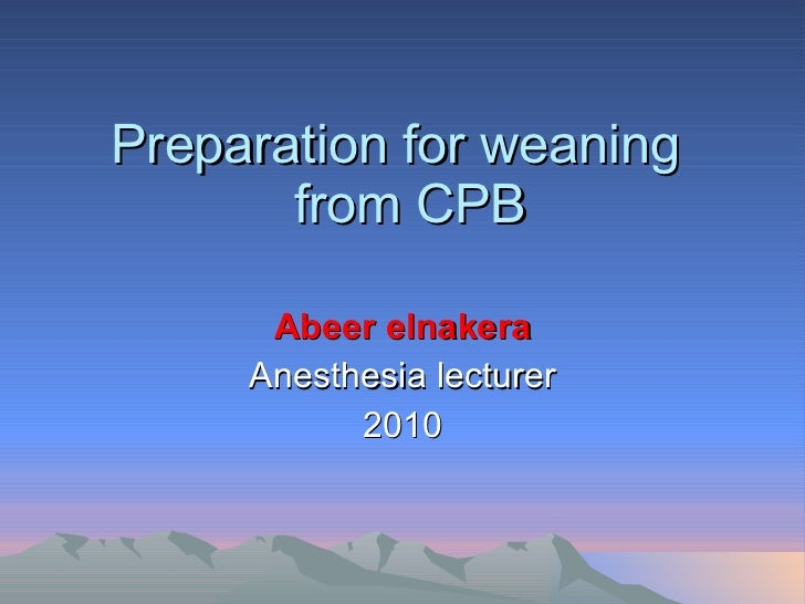 Preparation for weaning   from CPB Abeer elnakera Anesthesia lecturer 2010