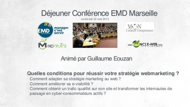 Déjeuner Conférence EMD Marseille vendredi 22 mai 2015 Quelles conditions pour réussir votre stratégie webmarketing ? Comm...
