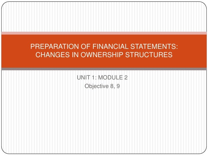 UNIT 1: MODULE 2<br />Objective 8, 9<br />PREPARATION OF FINANCIAL STATEMENTS:  CHANGES IN OWNERSHIP STRUCTURES<br />
