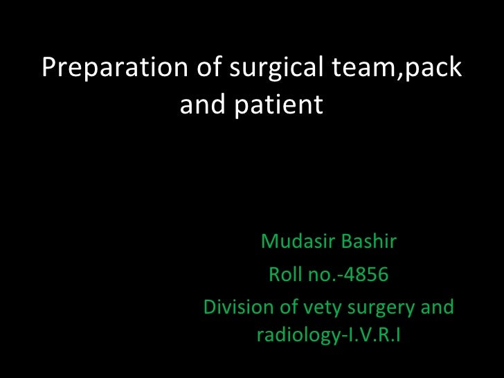 Preparation of surgical team,pack and patient Mudasir Bashir Roll no.-4856 Division of vety surgery and radiology-I.V.R.I