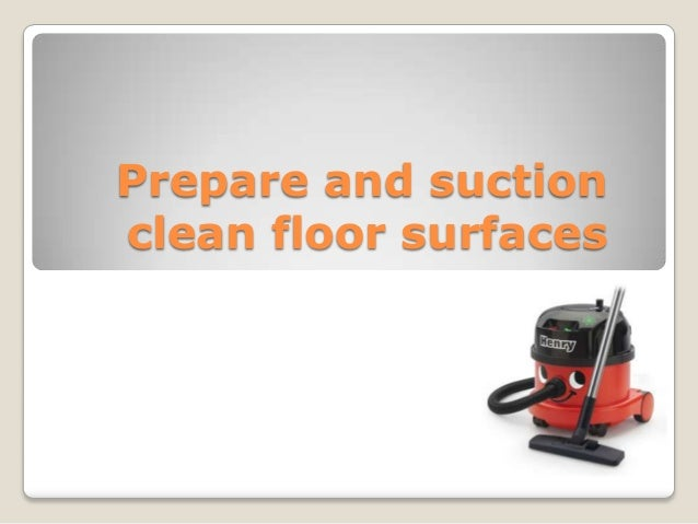 Prepare and suction clean floor surfaces
