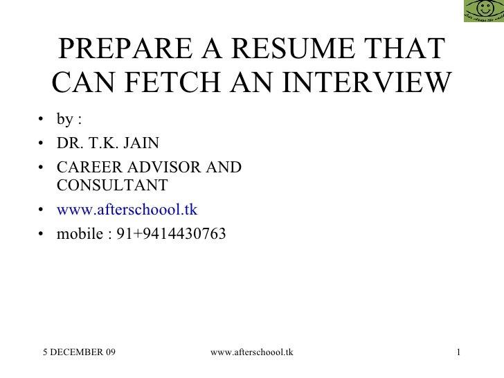 PREPARE A RESUME THAT CAN FETCH AN INTERVIEW <ul><li>by :  </li></ul><ul><li>DR. T.K. JAIN </li></ul><ul><li>CAREER ADVISO...
