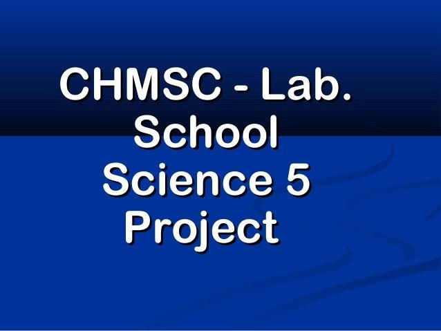 CHMSC - Lab.  School Science 5  Project