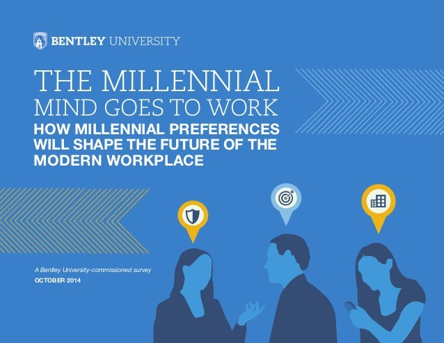 The Millennial  Mind Goes to Work  How Millennial Preferences  will Shape the Future of the  Modern Workplace  A Bentley U...