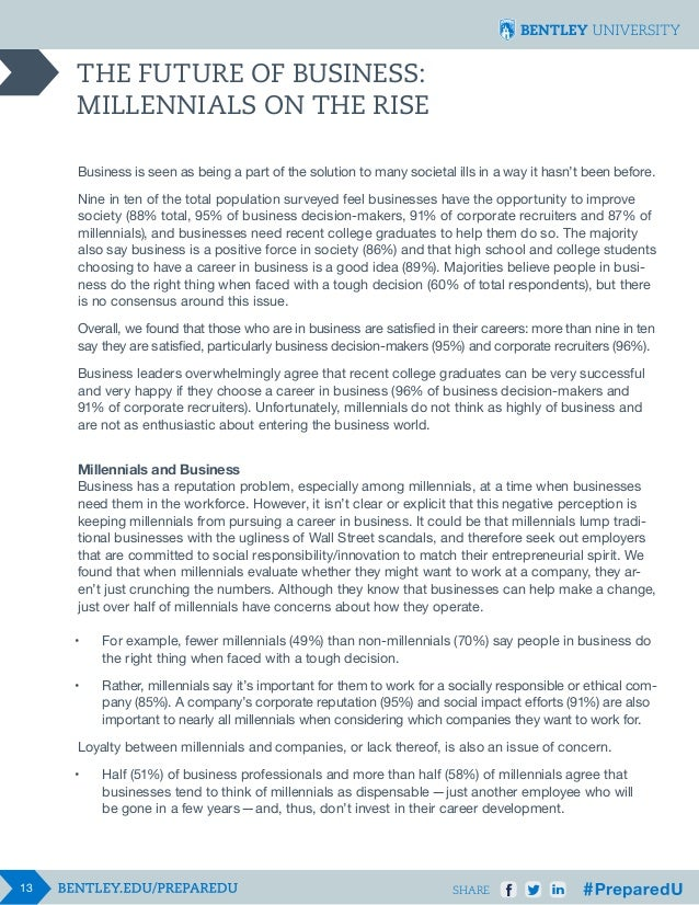 THE FUTURE OF BUSINESS: MILLENNIALS ON THE RISE Business is seen as being a part of the solution to many societal ills in ...