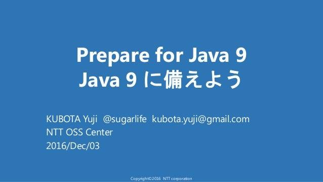 Prepare for Java 9 Java 9 備え う KUBOTA Yuji @sugarlife kubota.yuji@gmail.com NTT OSS Center 2016/Dec/03 Copyright©2016 NTT ...