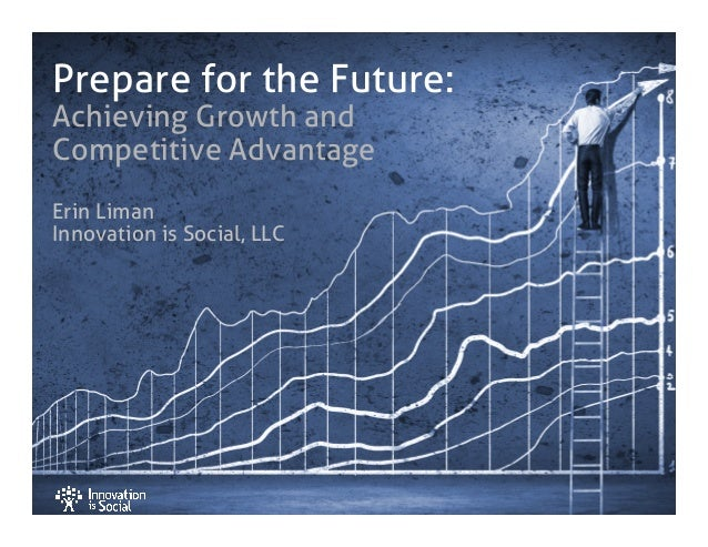 Prepare for the Future: Achieving Growth and Competitive Advantage Erin Liman Innovation is Social, LLC