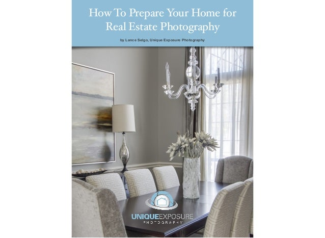 How To Prepare Y Home for                our  Real Estate Photography     by Lance Selgo, Unique Exposure Photography