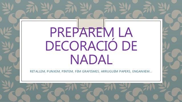 PREPAREM LA DECORACIÓ DE NADAL RETALLEM, PUNXEM, PINTEM, FEM GRAFISMES, ARRUGUEM PAPERS, ENGANXEM…