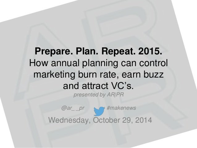 Prepare. Plan. Repeat. 2015.  How annual planning can control  marketing burn rate, earn buzz  and attract VC's.  presente...