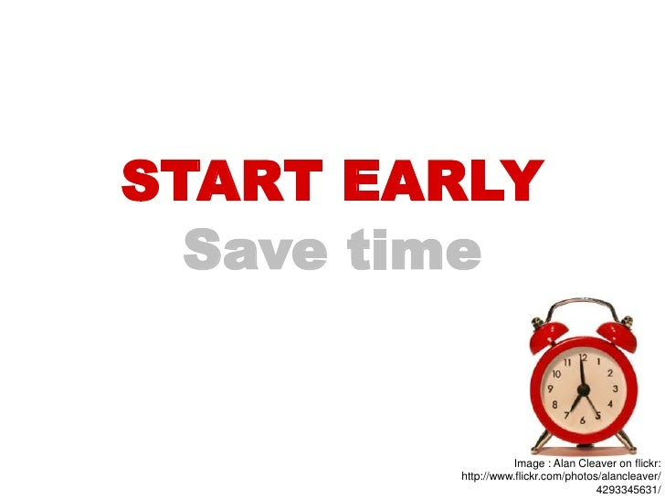 START EARLY  Save time                   Image : Alan Cleaver on flickr:        http://www.flickr.com/photos/alancleaver/ ...