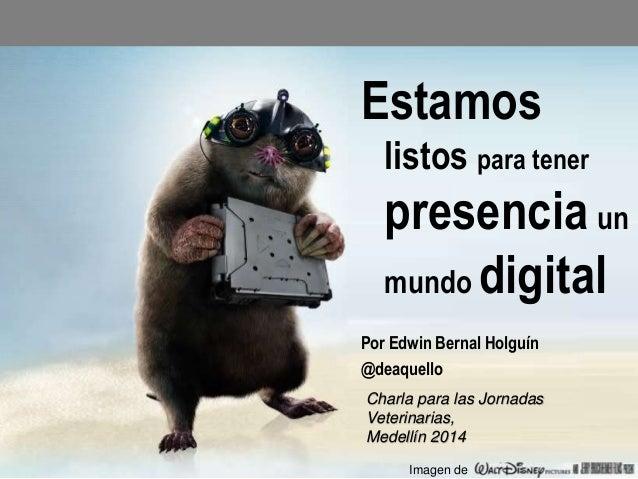 Estamos listos para tener  presencia un mundo digital Por Edwin Bernal Holguín @deaquello Charla para las Jornadas Veterin...