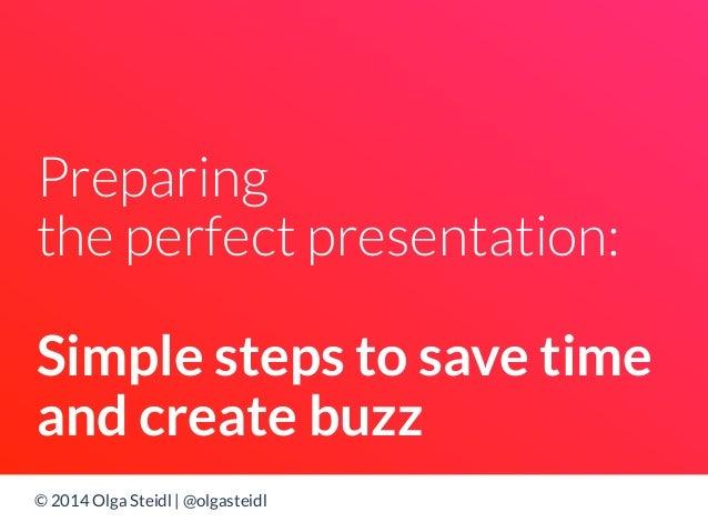 Preparing  the perfect presentation:  Simple steps to save time  and create buzz  © 2014 Olga Steidl | @olgasteidl
