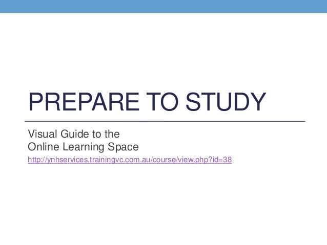 PREPARE TO STUDYVisual Guide to theOnline Learning Spacehttp://ynhservices.trainingvc.com.au/course/view.php?id=38