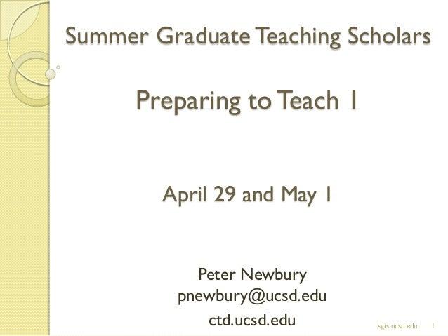 Summer Graduate Teaching Scholars Preparing toTeach 1 April 29 and May 1 Peter Newbury pnewbury@ucsd.edu ctd.ucsd.edu 1sgt...