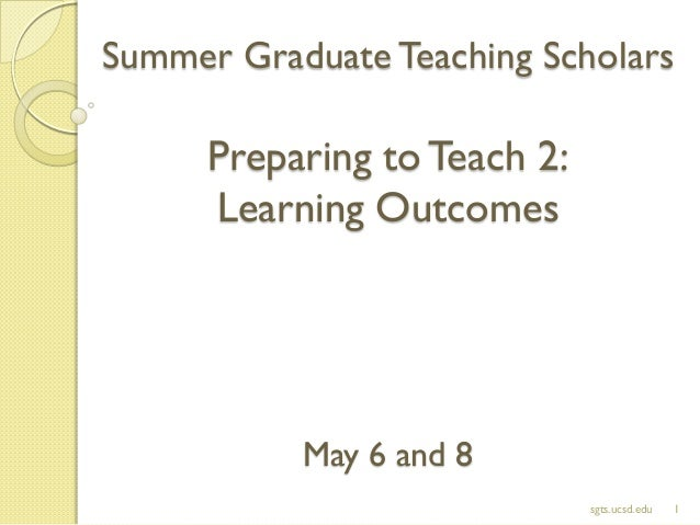 Summer Graduate Teaching Scholars Preparing toTeach 2: Learning Outcomes May 6 and 8 1sgts.ucsd.edu