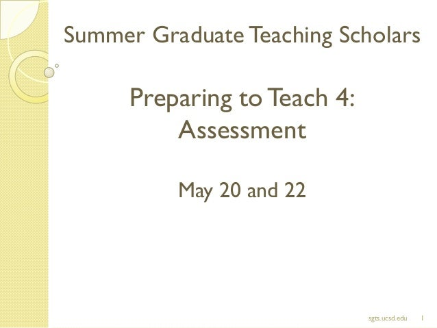 Summer Graduate Teaching Scholars Preparing toTeach 4: Assessment May 20 and 22 1sgts.ucsd.edu