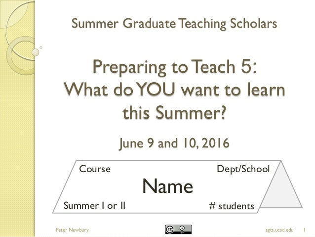 Summer GraduateTeaching Scholars Preparing toTeach 5: What doYOU want to learn this Summer? June 9 and 10, 2016 1sgts.ucsd...