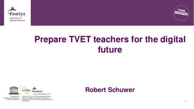 Prepare TVET teachers for the digital future Robert Schuwer 1