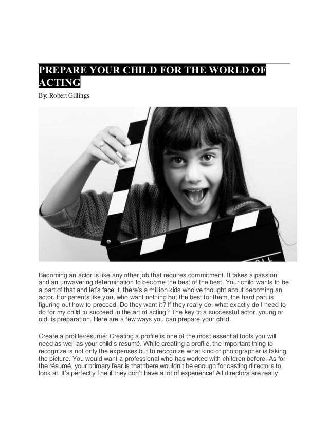 PREPARE YOUR CHILD FOR THE WORLD OF ACTING By: Robert Gillings Becoming an actor is like any other job that requires commi...