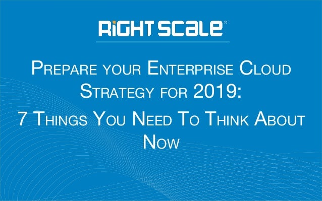 PREPARE YOUR ENTERPRISE CLOUD STRATEGY FOR 2019: 7 THINGS YOU NEED TO THINK ABOUT NOW