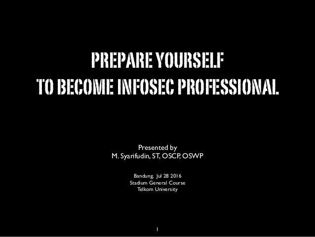 PREPAREYOURSELF TOBECOMEINFOSECPROFESSIONAL Presented by M. Syarifudin, ST, OSCP, OSWP Bandung, Jul 28 2016 Stadium Genera...