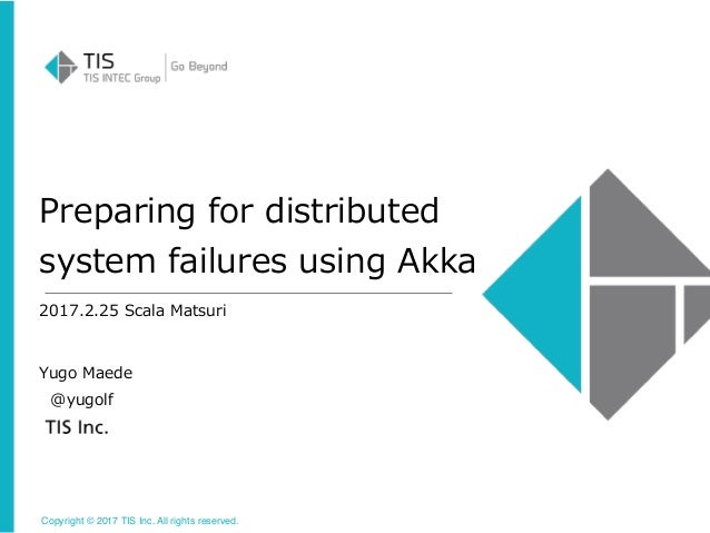Copyright © 2017 TIS Inc. All rights reserved. Preparing for distributed system failures using Akka 2017.2.25 Scala Matsur...