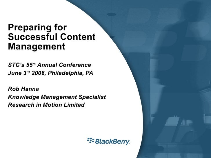 Preparing for Successful Content Management STC's 55 th  Annual Conference June 3 rd  2008, Philadelphia, PA Rob Hanna Kno...