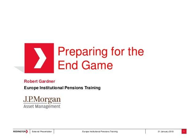 External Presentation Europe Institutional Pensions Training 31 January 2013Preparing for theEnd GameRobert GardnerEurope ...