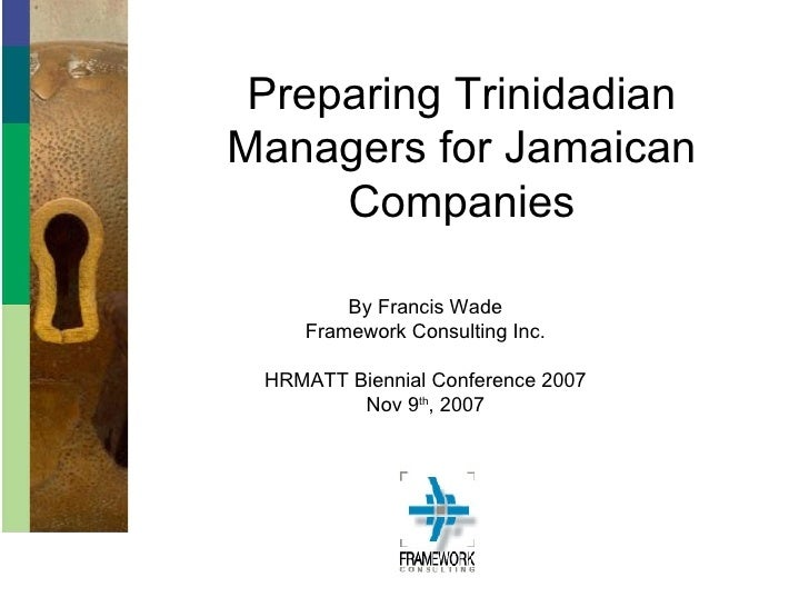 Preparing Trinidadian Managers for Jamaican Companies By Francis Wade Framework Consulting Inc. HRMATT Biennial Conference...