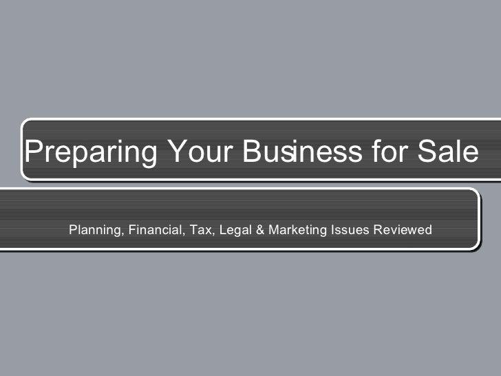 Preparing Your Business for Sale <ul><li>Planning, Financial, Tax, Legal & Marketing Issues Reviewed </li></ul>
