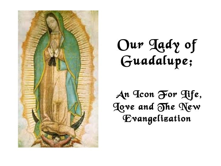 Our Lady of Guadalupe; AnIcon For Life,Love and The New  Evangelization