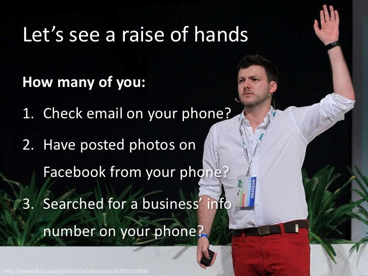 Let's see a raise of hands      How many of you:      1. Check email on your phone?      2. Have posted photos on         ...