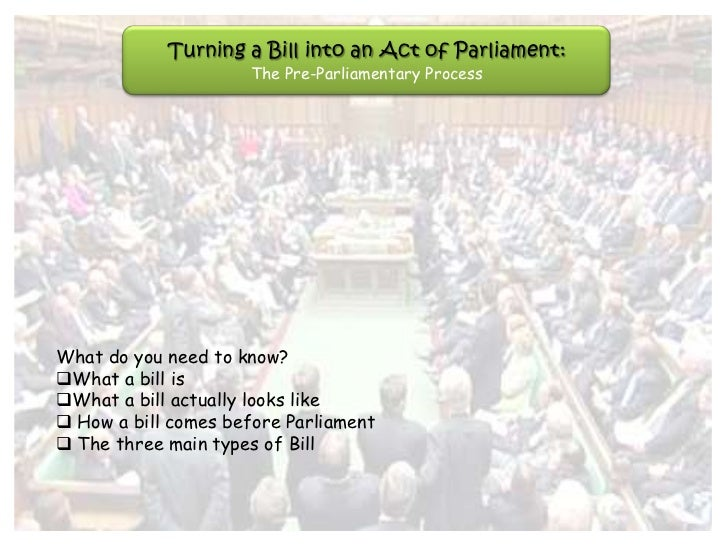 Turning a Bill into an Act of Parliament:                     The Pre-Parliamentary ProcessWhat do you need to know?What ...