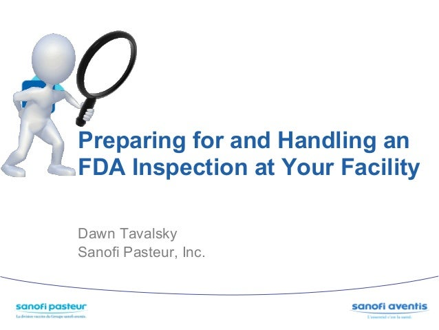 Preparing for and Handling anFDA Inspection at Your FacilityDawn TavalskySanofi Pasteur, Inc.