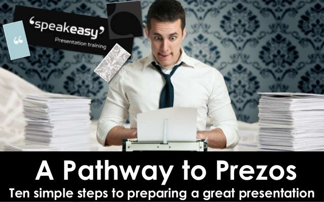 A Pathway to Prezos Ten simple steps to preparing a great presentation