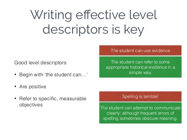 Writing effective level descriptors is key Good level descriptors • Begin with 'the student can…' • Are positive • Refer to...