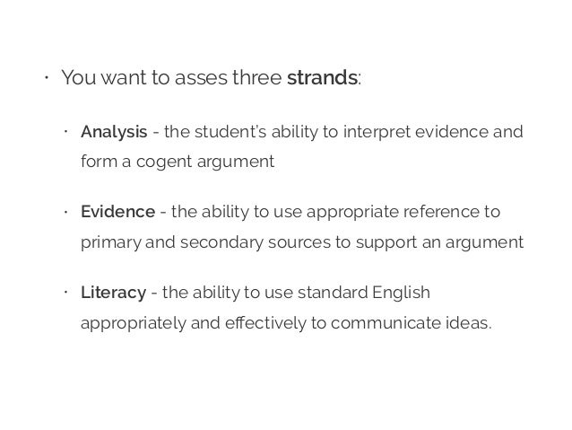 • You want to asses three strands: • Analysis - the student's ability to interpret evidence and form a cogent argument • E...