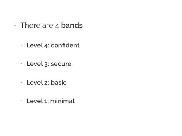 • There are 4 bands • Level 4: confident • Level 3: secure • Level 2: basic • Level 1: minimal