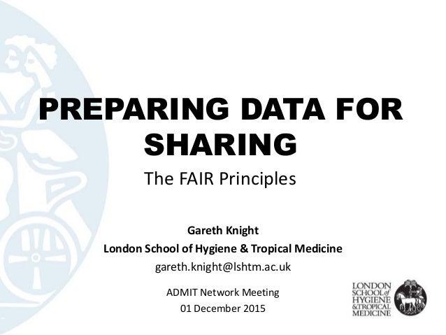 PREPARING DATA FOR SHARING The FAIR Principles Gareth Knight London School of Hygiene & Tropical Medicine gareth.knight@ls...