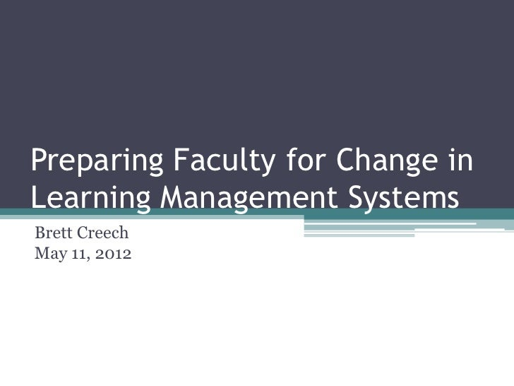 Preparing Faculty for Change inLearning Management SystemsBrett CreechMay 11, 2012