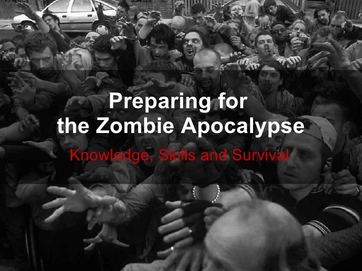 Preparing for  the Zombie Apocalypse Knowledge, Skills and Survival
